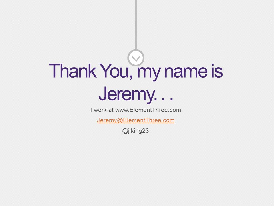 Thank You, my name is Jeremy... I work at www.ElementThree.com Jeremy@ElementThree.com @jlking23