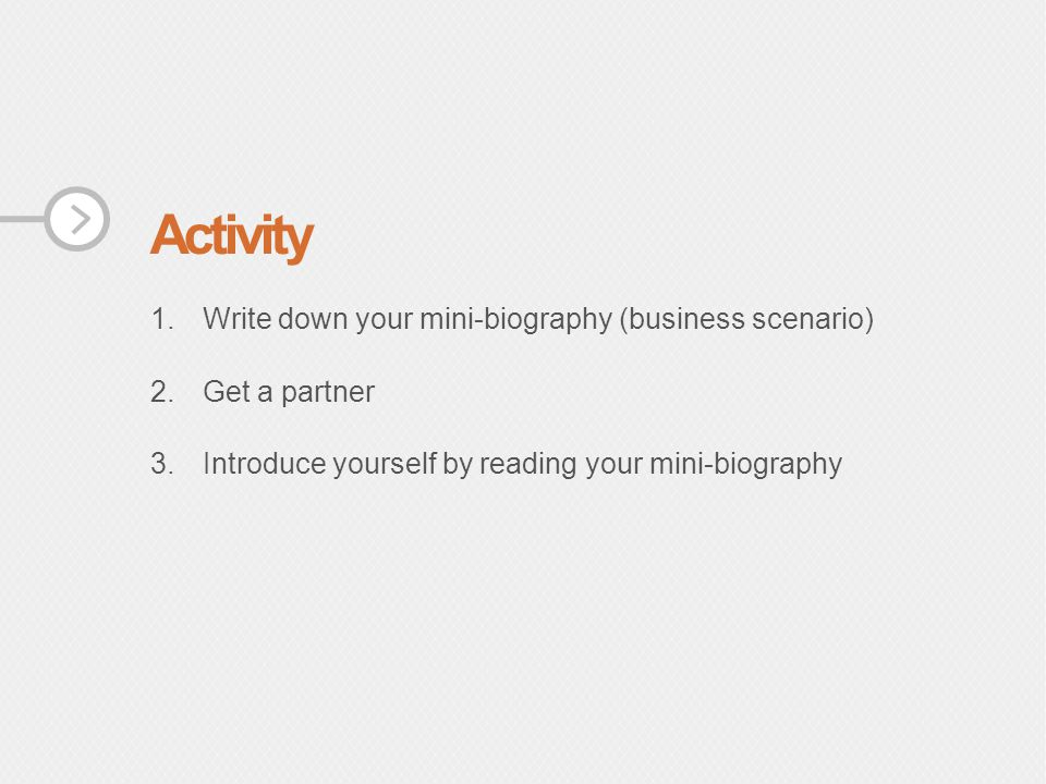 Activity 1.Write down your mini-biography (business scenario) 2.Get a partner 3.Introduce yourself by reading your mini-biography