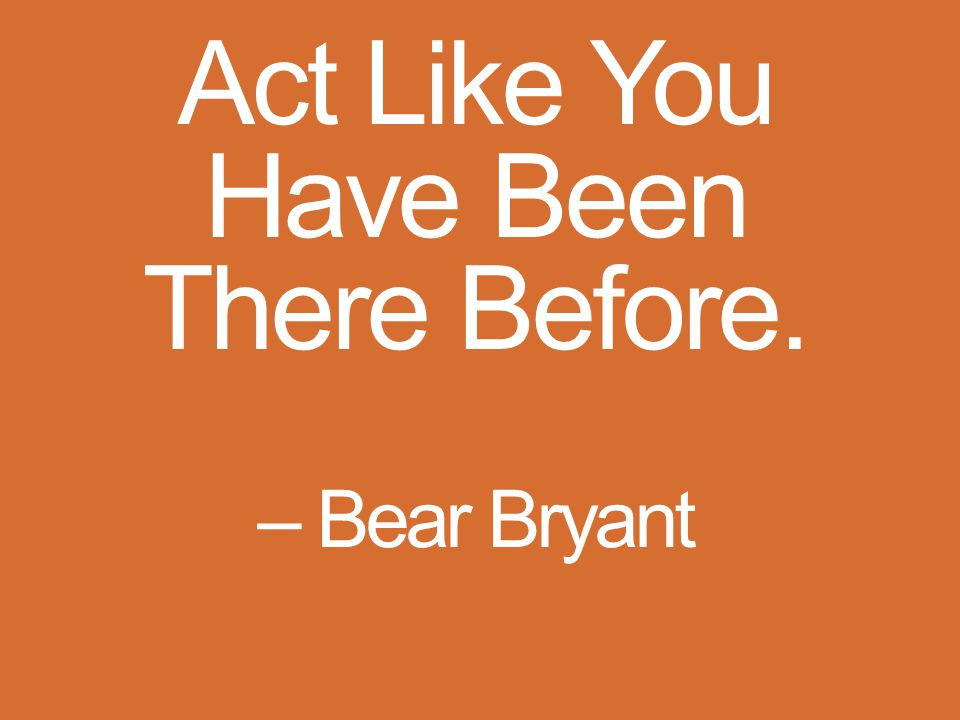 Act Like You Have Been There Before. – Bear Bryant