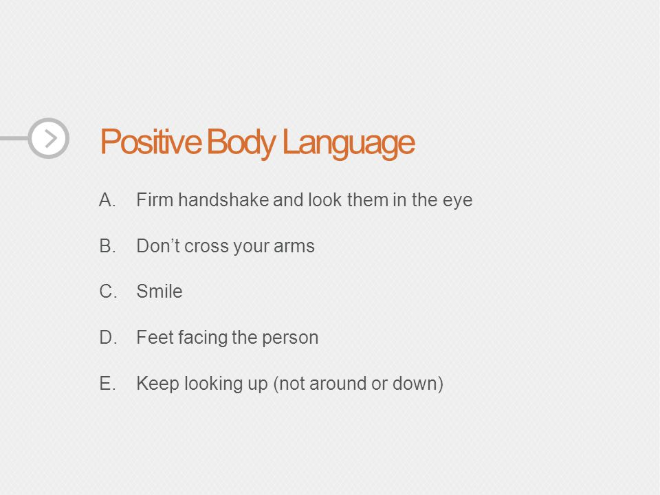 Positive Body Language A.Firm handshake and look them in the eye B.Don't cross your arms C.Smile D.Feet facing the person E.Keep looking up (not around or down)