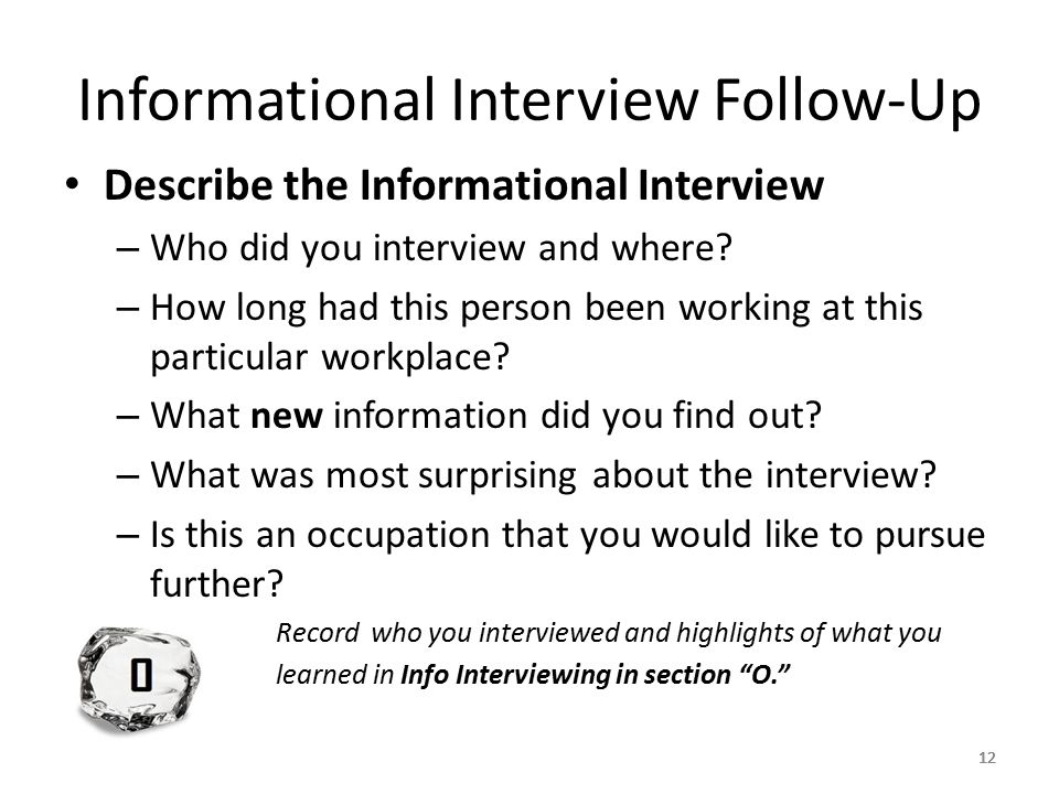 12 Informational Interview Follow-Up Describe the Informational Interview – Who did you interview and where.