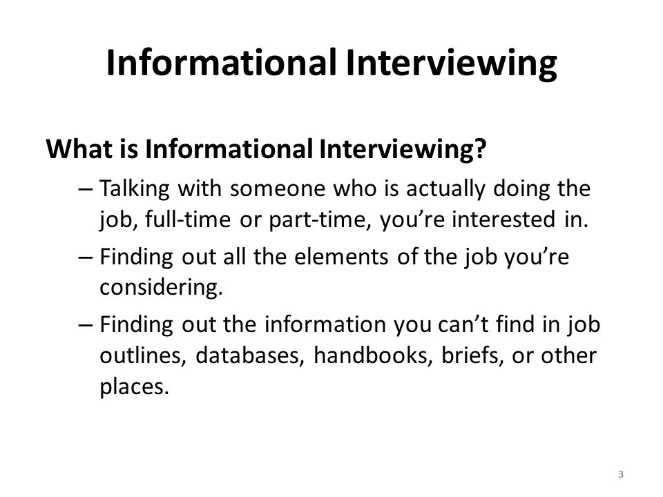 444 Steps for an Informational Interview 1.Develop a list of people (called a network ) who can help you get connected to people who are doing jobs that interest you.