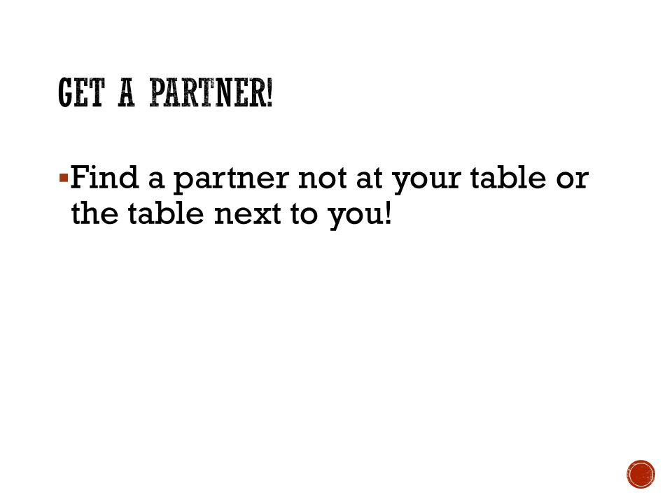  Find a partner not at your table or the table next to you!