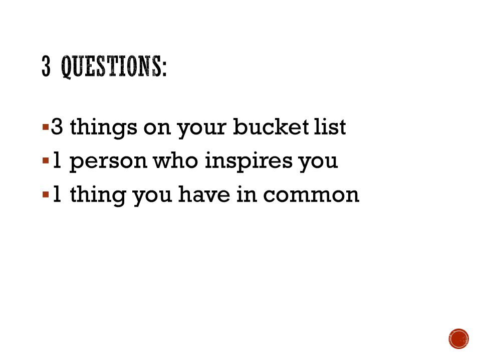  3 things on your bucket list  1 person who inspires you  1 thing you have in common
