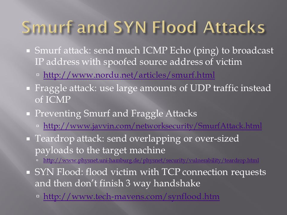  Smurf attack: send much ICMP Echo (ping) to broadcast IP address with spoofed source address of victim  http://www.nordu.net/articles/smurf.html http://www.nordu.net/articles/smurf.html  Fraggle attack: use large amounts of UDP traffic instead of ICMP  Preventing Smurf and Fraggle Attacks  http://www.javvin.com/networksecurity/SmurfAttack.html http://www.javvin.com/networksecurity/SmurfAttack.html  Teardrop attack: send overlapping or over-sized payloads to the target machine  http://www.physnet.uni-hamburg.de/physnet/security/vulnerability/teardrop.html http://www.physnet.uni-hamburg.de/physnet/security/vulnerability/teardrop.html  SYN Flood: flood victim with TCP connection requests and then don't finish 3 way handshake  http://www.tech-mavens.com/synflood.htm http://www.tech-mavens.com/synflood.htm