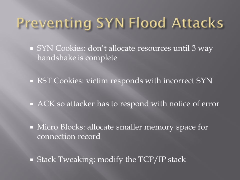  SYN Cookies: don't allocate resources until 3 way handshake is complete  RST Cookies: victim responds with incorrect SYN  ACK so attacker has to respond with notice of error  Micro Blocks: allocate smaller memory space for connection record  Stack Tweaking: modify the TCP/IP stack