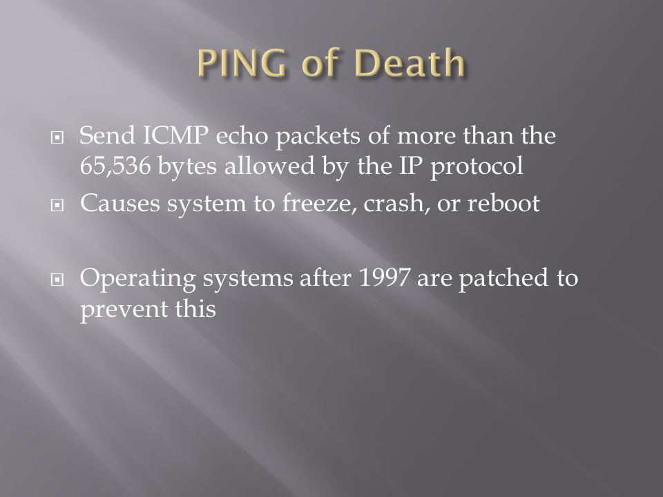  Send ICMP echo packets of more than the 65,536 bytes allowed by the IP protocol  Causes system to freeze, crash, or reboot  Operating systems after 1997 are patched to prevent this