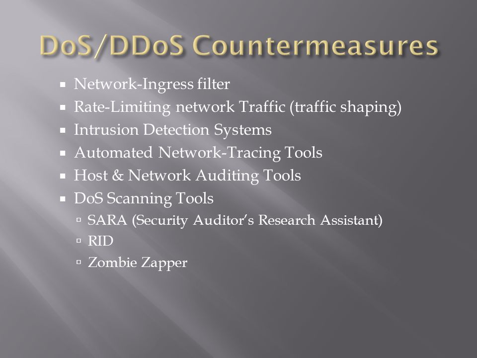  Network-Ingress filter  Rate-Limiting network Traffic (traffic shaping)  Intrusion Detection Systems  Automated Network-Tracing Tools  Host & Network Auditing Tools  DoS Scanning Tools  SARA (Security Auditor's Research Assistant)  RID  Zombie Zapper