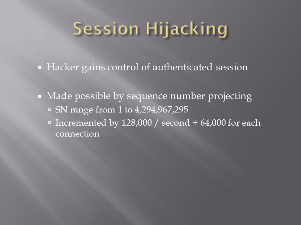  Hacker gains control of authenticated session  Made possible by sequence number projecting  SN range from 1 to 4,294,967,295  Incremented by 128,000 / second + 64,000 for each connection