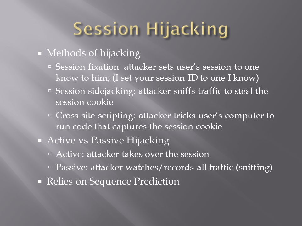  Methods of hijacking  Session fixation: attacker sets user's session to one know to him; (I set your session ID to one I know)  Session sidejacking: attacker sniffs traffic to steal the session cookie  Cross-site scripting: attacker tricks user's computer to run code that captures the session cookie  Active vs Passive Hijacking  Active: attacker takes over the session  Passive: attacker watches/records all traffic (sniffing)  Relies on Sequence Prediction