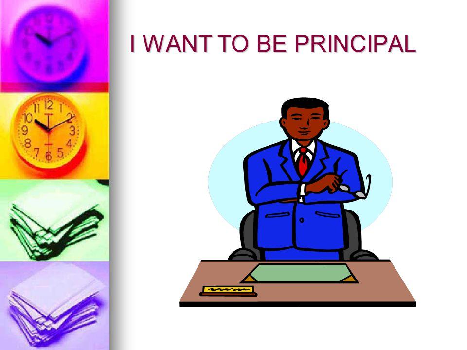 I WANT TO BE PRINCIPAL