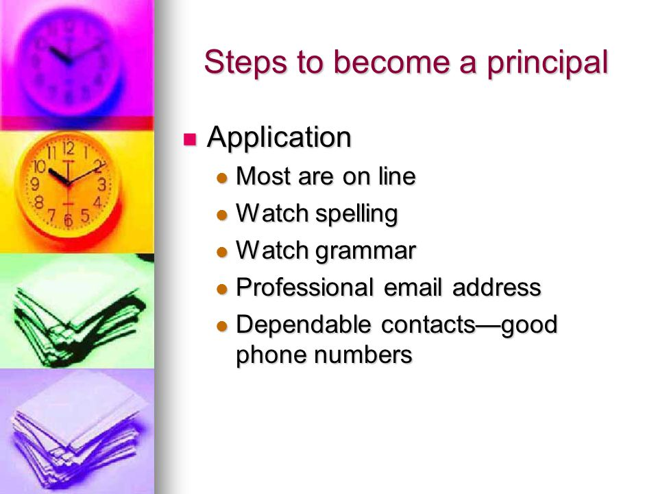 Steps to become a principal Application Application Most are on line Most are on line Watch spelling Watch spelling Watch grammar Watch grammar Professional email address Professional email address Dependable contacts—good phone numbers Dependable contacts—good phone numbers