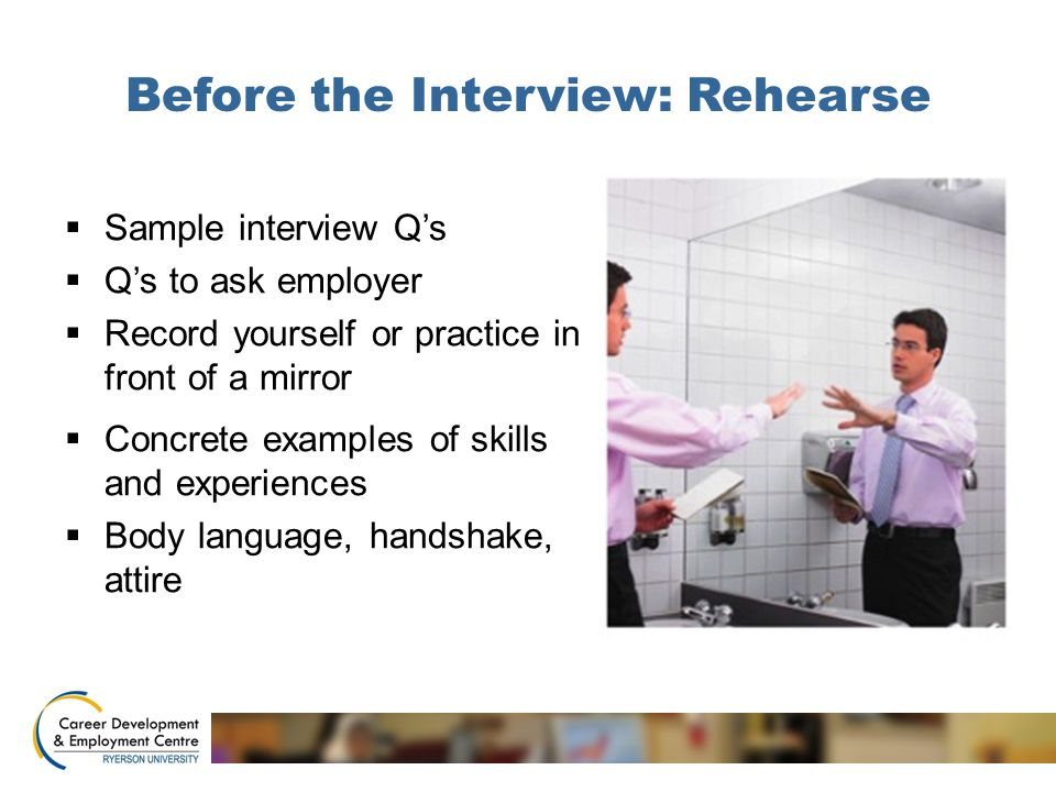 Before the Interview: Rehearse  Sample interview Q's  Q's to ask employer  Record yourself or practice in front of a mirror  Concrete examples of skills and experiences  Body language, handshake, attire