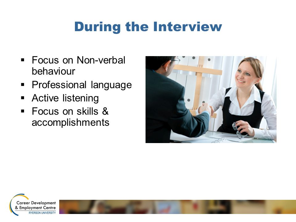 During the Interview  Focus on Non-verbal behaviour  Professional language  Active listening  Focus on skills & accomplishments