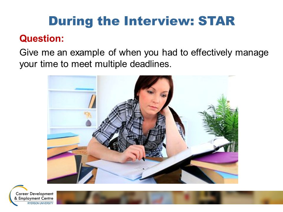 During the Interview: STAR Question: Give me an example of when you had to effectively manage your time to meet multiple deadlines.