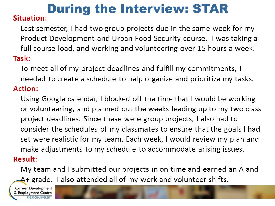 During the Interview: STAR Situation: Last semester, I had two group projects due in the same week for my Product Development and Urban Food Security