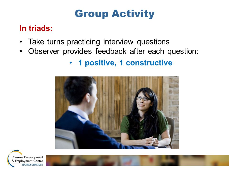 Group Activity In triads: Take turns practicing interview questions Observer provides feedback after each question: 1 positive, 1 constructive