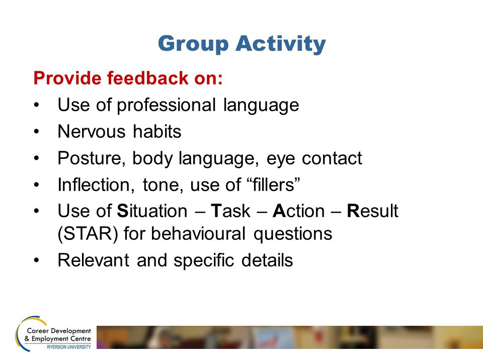 Group Activity Provide feedback on: Use of professional language Nervous habits Posture, body language, eye contact Inflection, tone, use of fillers Use of Situation – Task – Action – Result (STAR) for behavioural questions Relevant and specific details