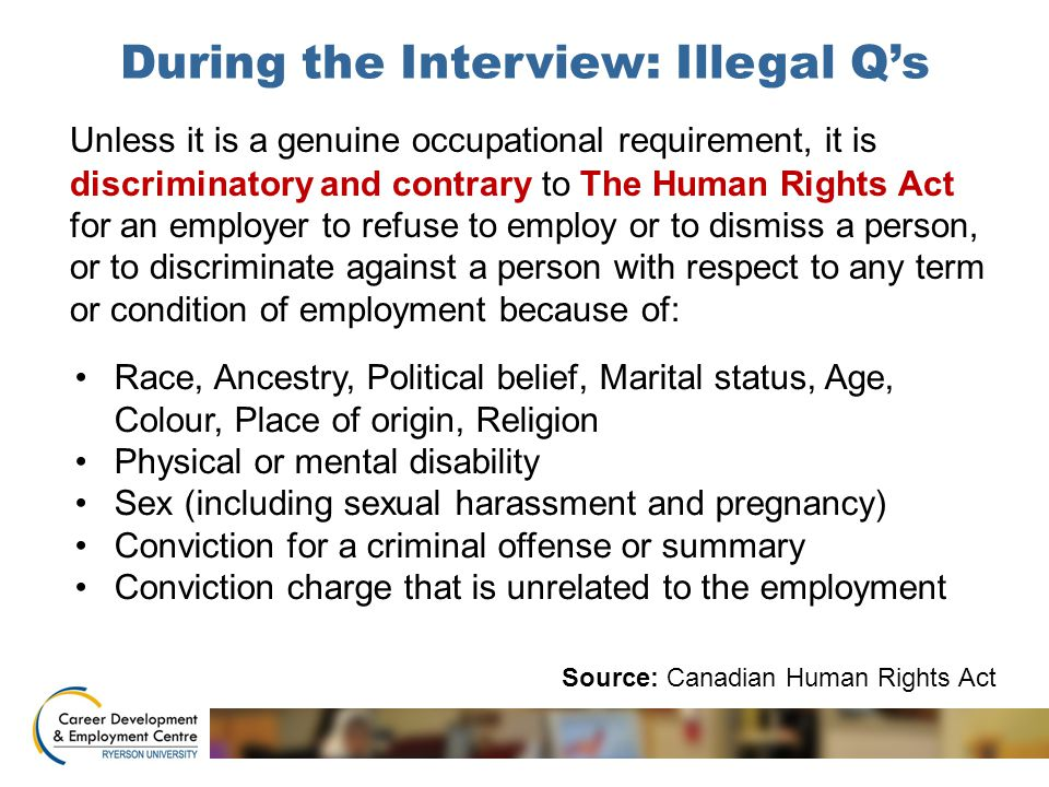 During the Interview: Illegal Q's Unless it is a genuine occupational requirement, it is discriminatory and contrary to The Human Rights Act for an employer to refuse to employ or to dismiss a person, or to discriminate against a person with respect to any term or condition of employment because of: Source: Canadian Human Rights Act Race, Ancestry, Political belief, Marital status, Age, Colour, Place of origin, Religion Physical or mental disability Sex (including sexual harassment and pregnancy) Conviction for a criminal offense or summary Conviction charge that is unrelated to the employment