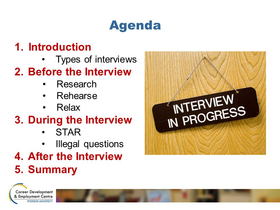 Agenda 1.Introduction Types of interviews 2.Before the Interview Research Rehearse Relax 3.During the Interview STAR Illegal questions 4.After the Interview 5.Summary