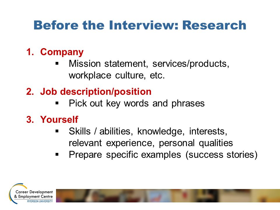 Before the Interview: Research 1.Company  Mission statement, services/products, workplace culture, etc. 2.Job description/position  Pick out key wor