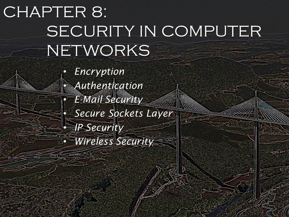 CHAPTER 8: SECURITY IN COMPUTER NETWORKS Encryption Encryption Authentication Authentication E-Mail Security E-Mail Security Secure Sockets Layer Secure Sockets Layer IP Security IP Security Wireless Security Wireless Security
