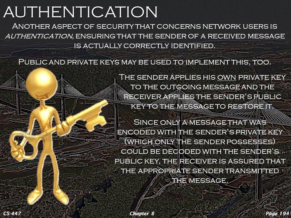 AUTHENTICATION Page 194Chapter 8CS 447 Another aspect of security that concerns network users is authentication, ensuring that the sender of a received message is actually correctly identified.