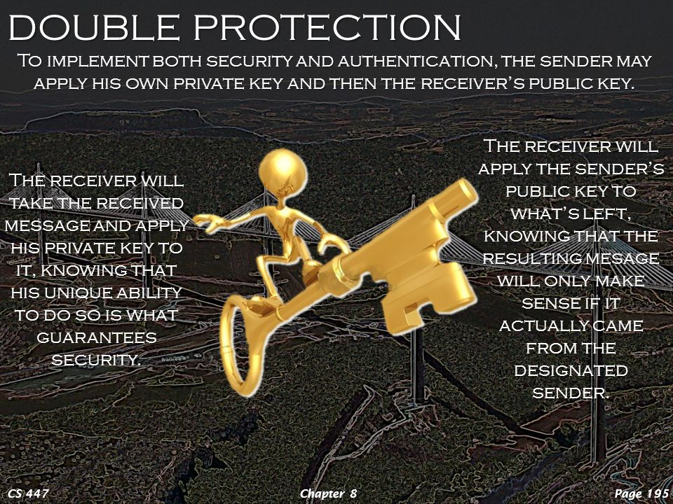 DOUBLE PROTECTION Page 195Chapter 8CS 447 To implement both security and authentication, the sender may apply his own private key and then the receiver's public key.