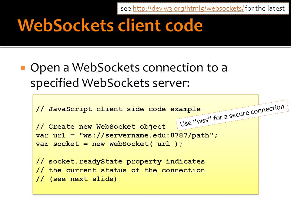  Open a WebSockets connection to a specified WebSockets server: // JavaScript client-side code example // Create new WebSocket object var url = ws://servername.edu:8787/path ; var socket = new WebSocket( url ); // socket.readyState property indicates // the current status of the connection // (see next slide) // JavaScript client-side code example // Create new WebSocket object var url = ws://servername.edu:8787/path ; var socket = new WebSocket( url ); // socket.readyState property indicates // the current status of the connection // (see next slide) Use wss for a secure connection see http://dev.w3.org/html5/websockets/ for the latest http://dev.w3.org/html5/websockets/