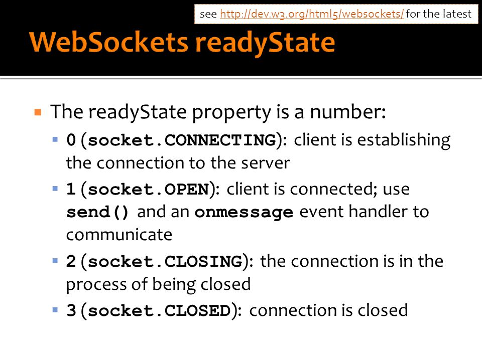  The readyState property is a number:  0 ( socket.CONNECTING ): client is establishing the connection to the server  1 ( socket.OPEN ): client is connected; use send() and an onmessage event handler to communicate  2 ( socket.CLOSING ): the connection is in the process of being closed  3 ( socket.CLOSED ): connection is closed see http://dev.w3.org/html5/websockets/ for the latest http://dev.w3.org/html5/websockets/