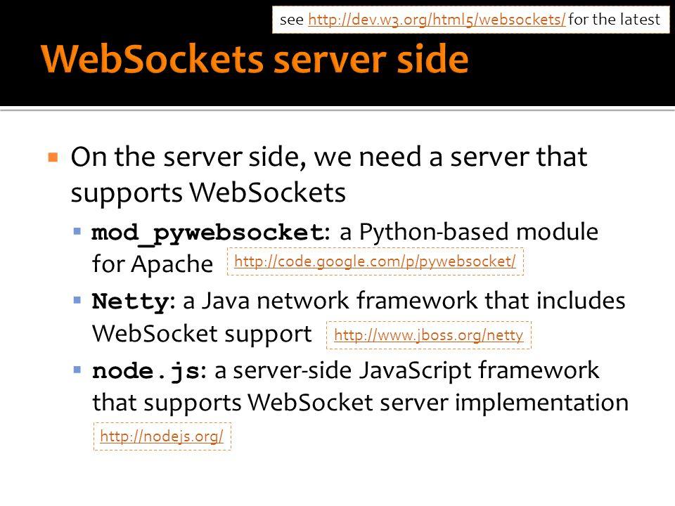  On the server side, we need a server that supports WebSockets  mod_pywebsocket : a Python-based module for Apache  Netty : a Java network framework that includes WebSocket support  node.js : a server-side JavaScript framework that supports WebSocket server implementation see http://dev.w3.org/html5/websockets/ for the latest http://dev.w3.org/html5/websockets/ http://code.google.com/p/pywebsocket/ http://www.jboss.org/netty http://nodejs.org/