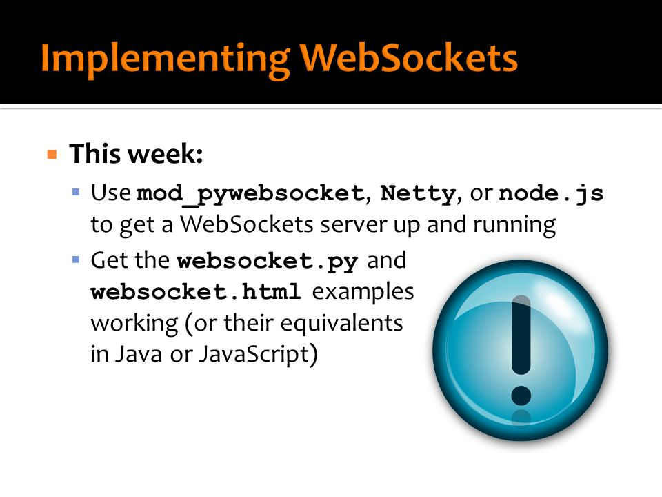  This week:  Use mod_pywebsocket, Netty, or node.js to get a WebSockets server up and running  Get the websocket.py and websocket.html examples working (or their equivalents in Java or JavaScript)