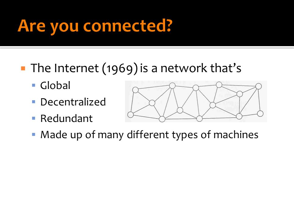  The Internet (1969) is a network that's  Global  Decentralized  Redundant  Made up of many different types of machines