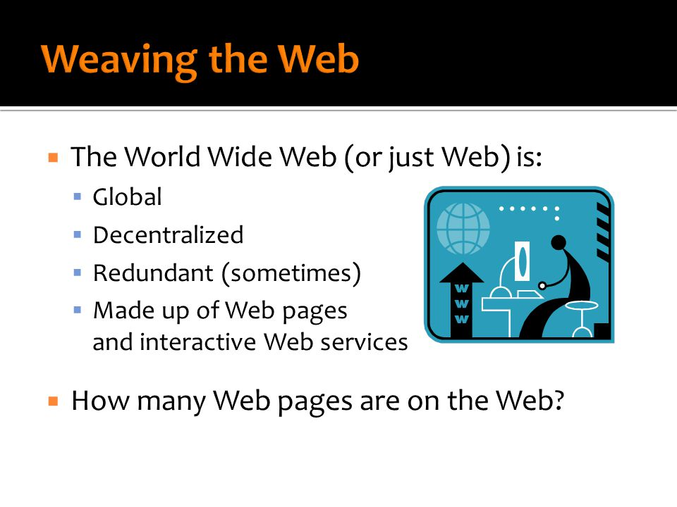  The World Wide Web (or just Web) is:  Global  Decentralized  Redundant (sometimes)  Made up of Web pages and interactive Web services  How many Web pages are on the Web?