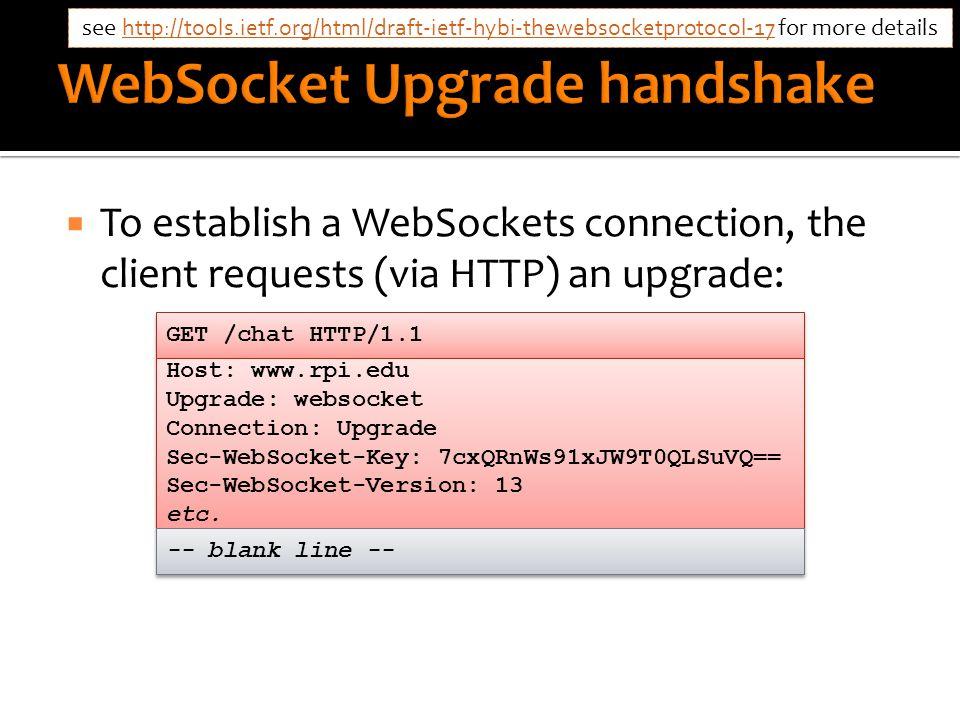  To establish a WebSockets connection, the client requests (via HTTP) an upgrade: GET /chat HTTP/1.1 Host: www.rpi.edu Upgrade: websocket Connection: Upgrade Sec-WebSocket-Key: 7cxQRnWs91xJW9T0QLSuVQ== Sec-WebSocket-Version: 13 etc.