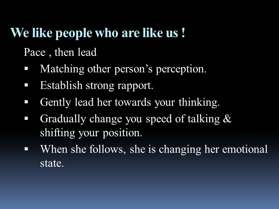 We like people who are like us . Pace, then lead  Matching other person's perception.