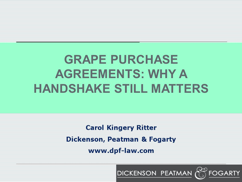 GRAPE PURCHASE AGREEMENTS: WHY A HANDSHAKE STILL MATTERS Carol Kingery Ritter Dickenson, Peatman & Fogarty www.dpf-law.com