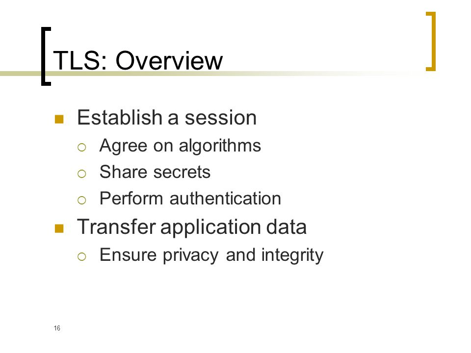 16 TLS: Overview Establish a session  Agree on algorithms  Share secrets  Perform authentication Transfer application data  Ensure privacy and integrity