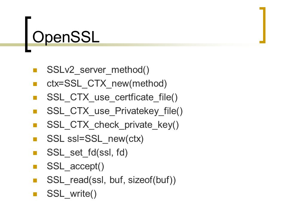 OpenSSL SSLv2_server_method() ctx=SSL_CTX_new(method) SSL_CTX_use_certficate_file() SSL_CTX_use_Privatekey_file() SSL_CTX_check_private_key() SSL ssl=SSL_new(ctx) SSL_set_fd(ssl, fd) SSL_accept() SSL_read(ssl, buf, sizeof(buf)) SSL_write()