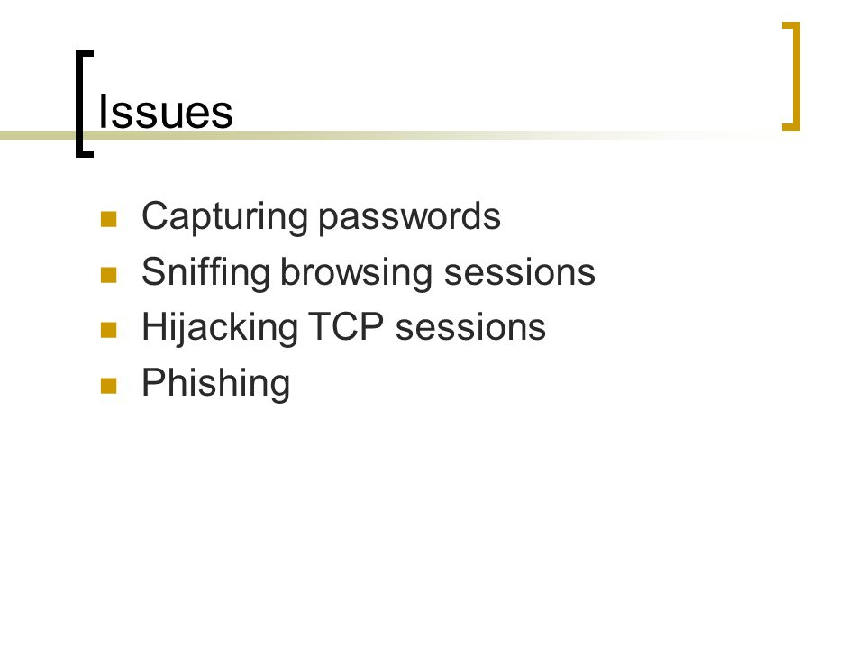 Issues Capturing passwords Sniffing browsing sessions Hijacking TCP sessions Phishing