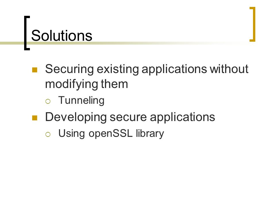 Solutions Securing existing applications without modifying them  Tunneling Developing secure applications  Using openSSL library
