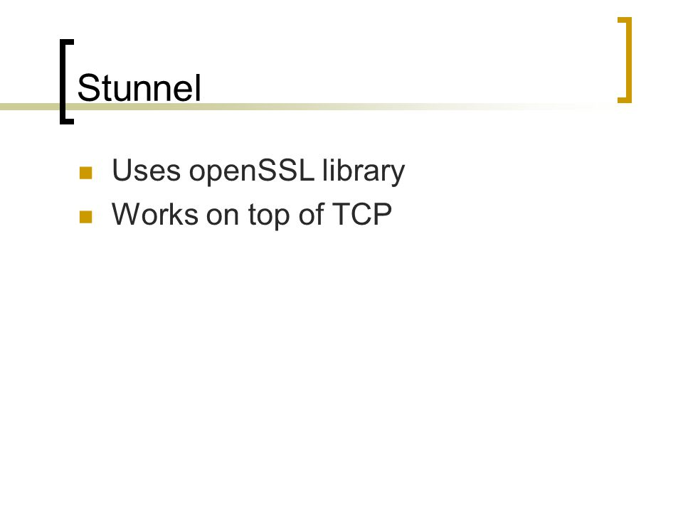Stunnel Uses openSSL library Works on top of TCP
