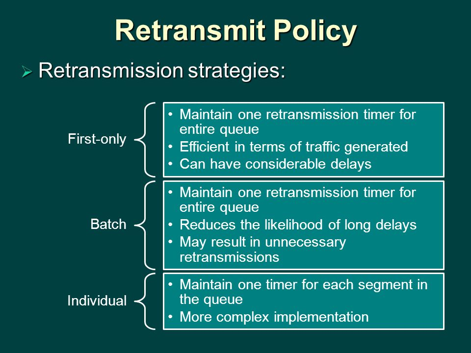 Retransmit Policy  Retransmission strategies: First-only Maintain one retransmission timer for entire queue Efficient in terms of traffic generated Can have considerable delays Batch Maintain one retransmission timer for entire queue Reduces the likelihood of long delays May result in unnecessary retransmissions Individual Maintain one timer for each segment in the queue More complex implementation