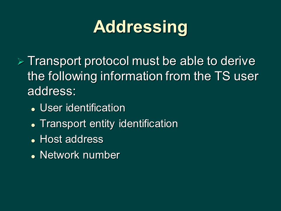 Addressing  Transport protocol must be able to derive the following information from the TS user address: User identification User identification Transport entity identification Transport entity identification Host address Host address Network number Network number