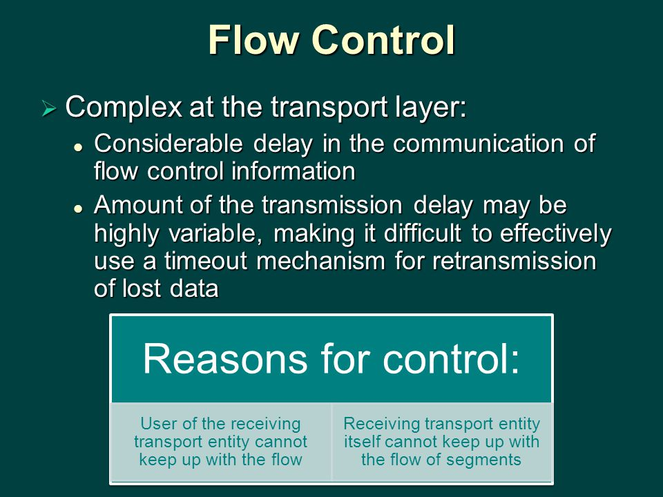Flow Control  Complex at the transport layer: Considerable delay in the communication of flow control information Considerable delay in the communication of flow control information Amount of the transmission delay may be highly variable, making it difficult to effectively use a timeout mechanism for retransmission of lost data Amount of the transmission delay may be highly variable, making it difficult to effectively use a timeout mechanism for retransmission of lost data Reasons for control: User of the receiving transport entity cannot keep up with the flow Receiving transport entity itself cannot keep up with the flow of segments