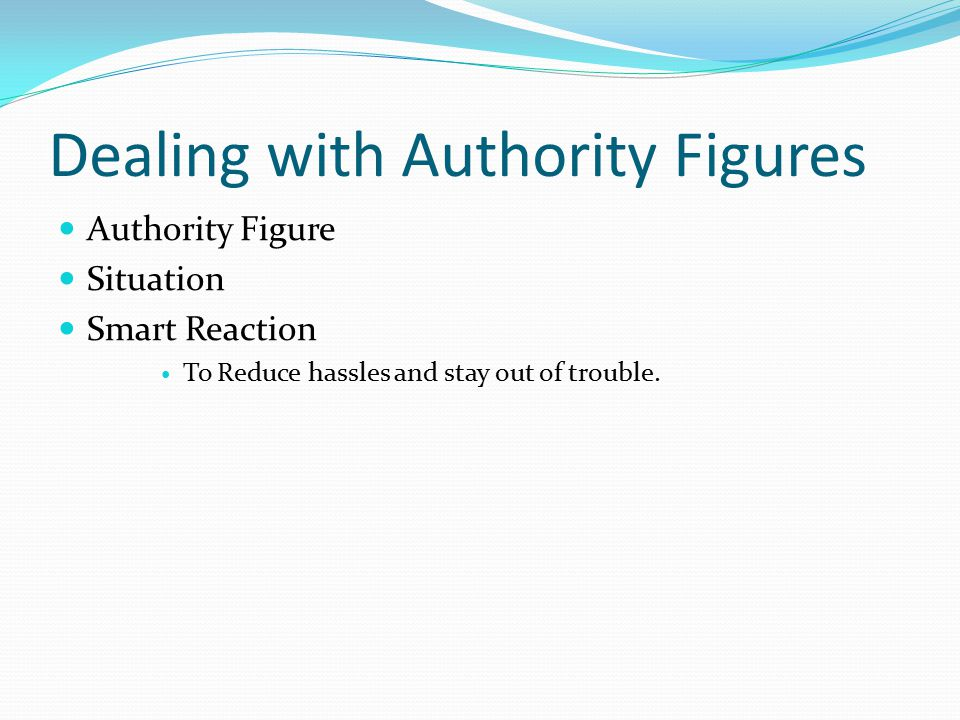 Dealing with Authority Figures Authority Figure Situation Smart Reaction To Reduce hassles and stay out of trouble.