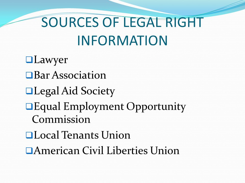 SOURCES OF LEGAL RIGHT INFORMATION  Lawyer  Bar Association  Legal Aid Society  Equal Employment Opportunity Commission  Local Tenants Union  American Civil Liberties Union