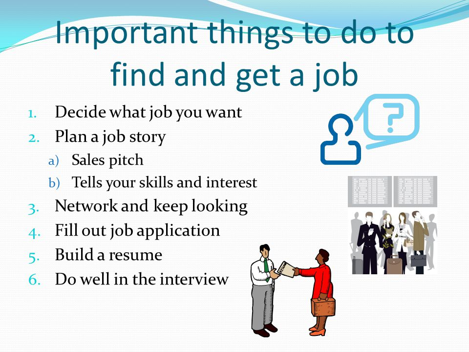 Important things to do to find and get a job 1. Decide what job you want 2.