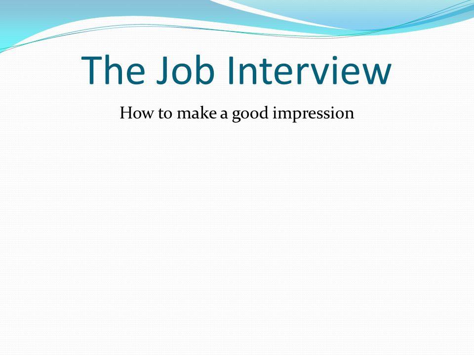 The Job Interview How to make a good impression
