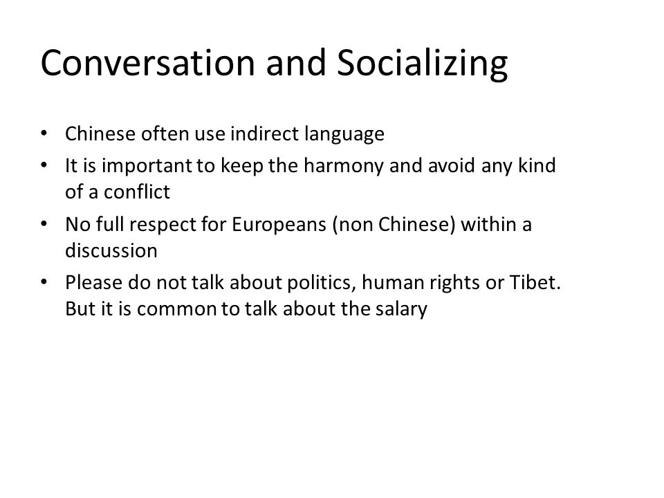 Conversation and Socializing Chinese often use indirect language It is important to keep the harmony and avoid any kind of a conflict No full respect for Europeans (non Chinese) within a discussion Please do not talk about politics, human rights or Tibet.